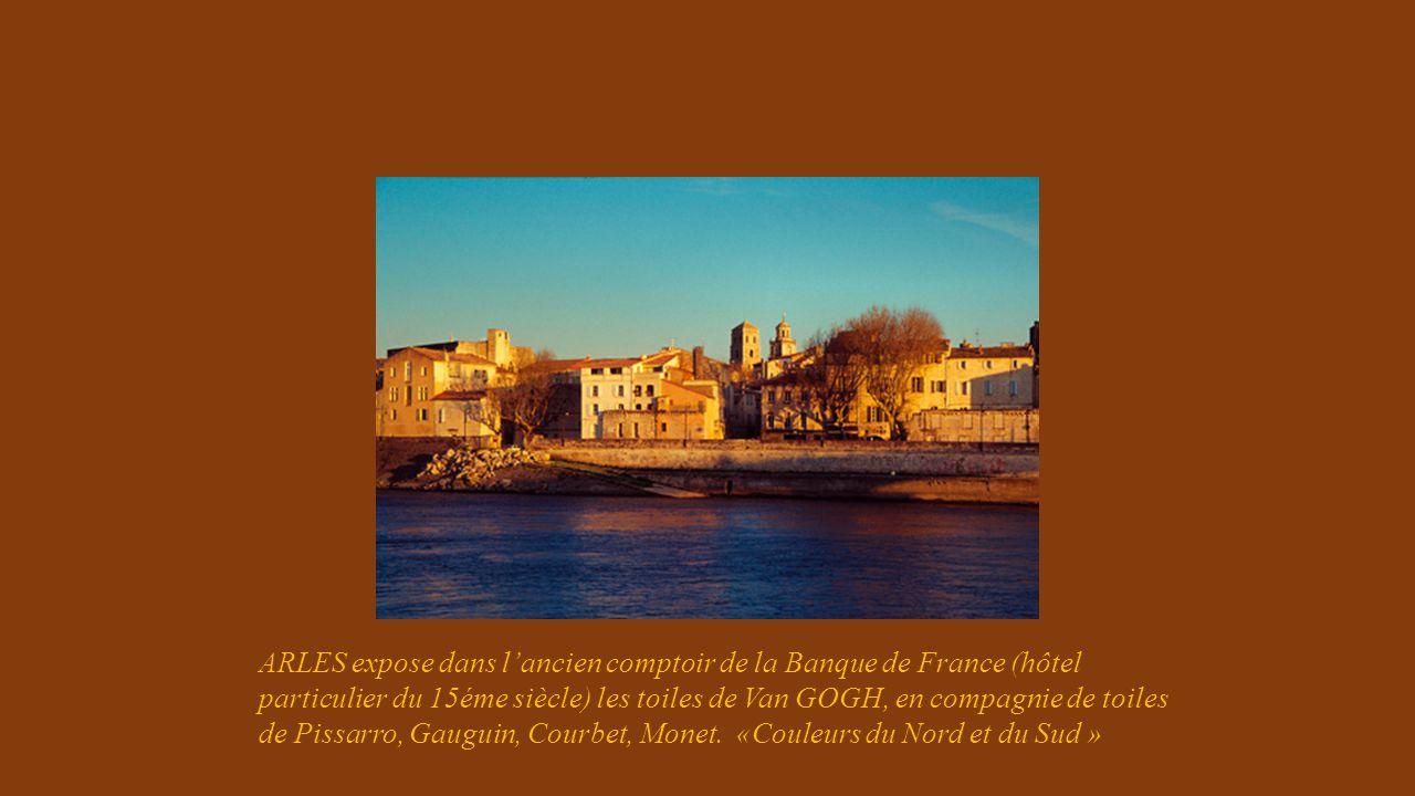 ARLES expose dans l'ancien comptoir de la Banque de France (hôtel particulier du 15éme siècle) les toiles de Van GOGH, en compagnie de toiles de Pissarro, Gauguin, Courbet, Monet.