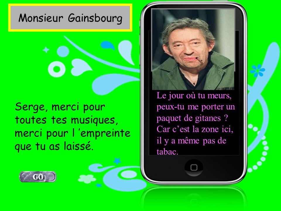 Monsieur Gainsbourg Le jour où tu meurs, peux-tu me porter un paquet de gitanes Car c'est la zone ici, il y a même pas de tabac.
