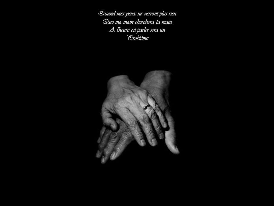 Quand mes yeux ne verront plus rien Que ma main cherchera ta main