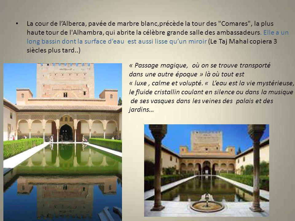 La cour de l'Alberca, pavée de marbre blanc,précède la tour des Comares , la plus haute tour de l Alhambra, qui abrite la célèbre grande salle des ambassadeurs. Elle a un long bassin dont la surface d'eau est aussi lisse qu'un miroir (Le Taj Mahal copiera 3 siècles plus tard..)