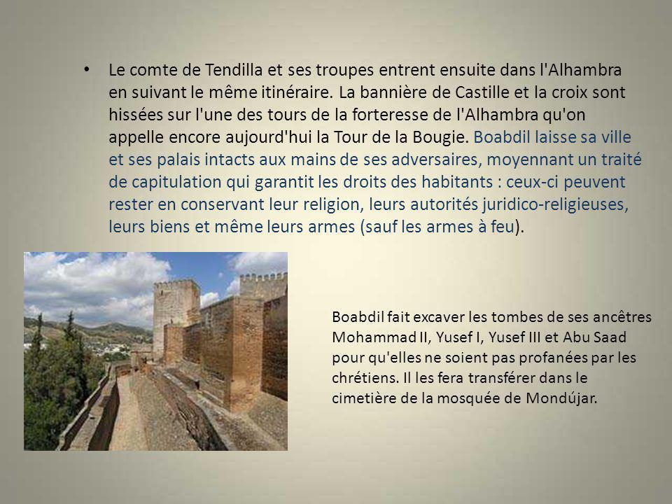 Le comte de Tendilla et ses troupes entrent ensuite dans l Alhambra en suivant le même itinéraire. La bannière de Castille et la croix sont hissées sur l une des tours de la forteresse de l Alhambra qu on appelle encore aujourd hui la Tour de la Bougie. Boabdil laisse sa ville et ses palais intacts aux mains de ses adversaires, moyennant un traité de capitulation qui garantit les droits des habitants : ceux-ci peuvent rester en conservant leur religion, leurs autorités juridico-religieuses, leurs biens et même leurs armes (sauf les armes à feu).