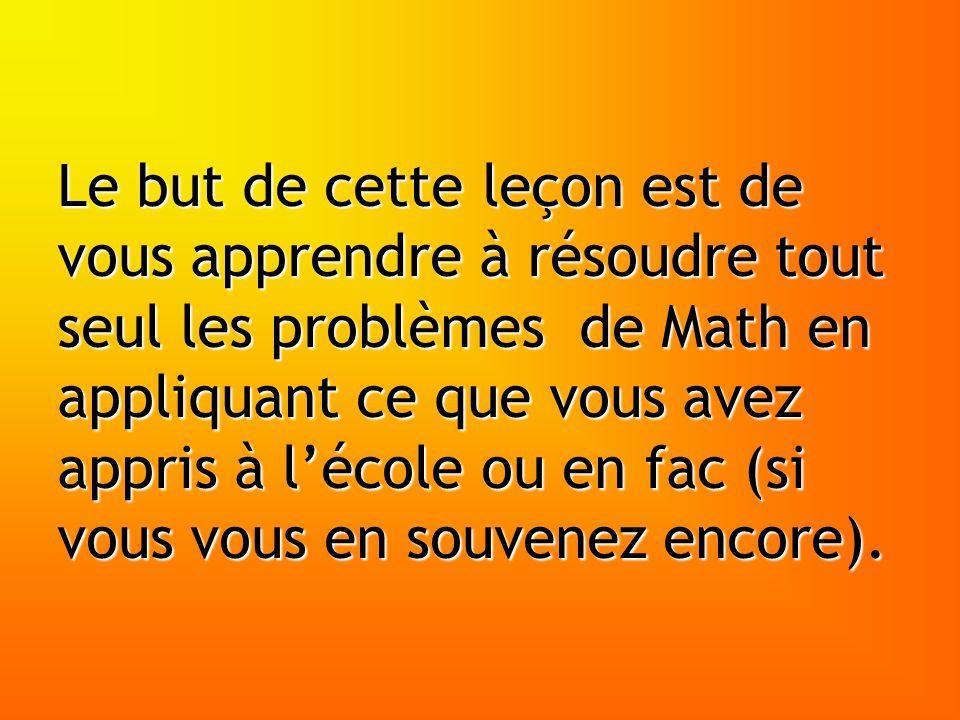 Le but de cette leçon est de vous apprendre à résoudre tout seul les problèmes de Math en appliquant ce que vous avez appris à l'école ou en fac (si vous vous en souvenez encore).