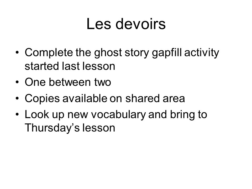 Les devoirs Complete the ghost story gapfill activity started last lesson. One between two. Copies available on shared area.