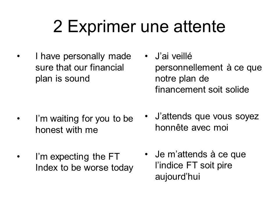 2 Exprimer une attente I have personally made sure that our financial plan is sound. I'm waiting for you to be honest with me.