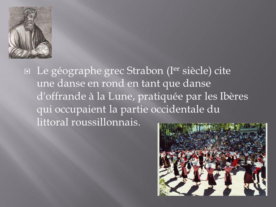Le géographe grec Strabon (Ier siècle) cite une danse en rond en tant que danse d offrande à la Lune, pratiquée par les Ibères qui occupaient la partie occidentale du littoral roussillonnais.