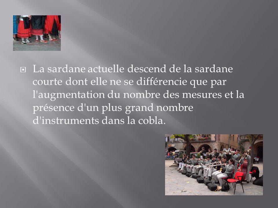 La sardane actuelle descend de la sardane courte dont elle ne se différencie que par l augmentation du nombre des mesures et la présence d un plus grand nombre d instruments dans la cobla.