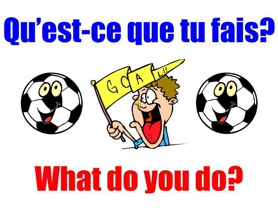 Qu'est-ce que tu fais What do you do