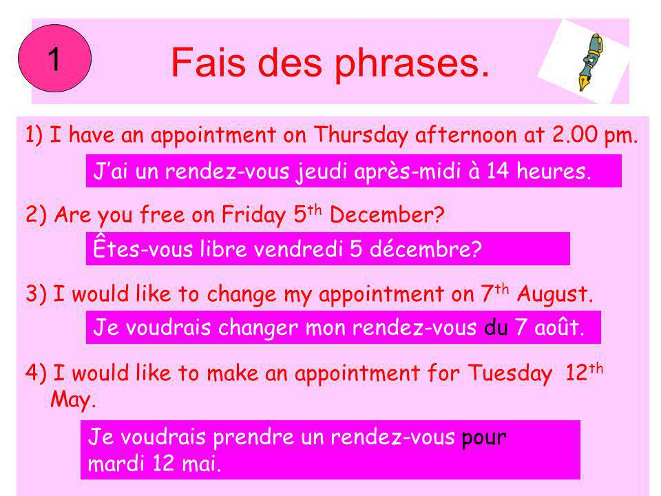 1 Fais des phrases. I have an appointment on Thursday afternoon at 2.00 pm. 2) Are you free on Friday 5th December