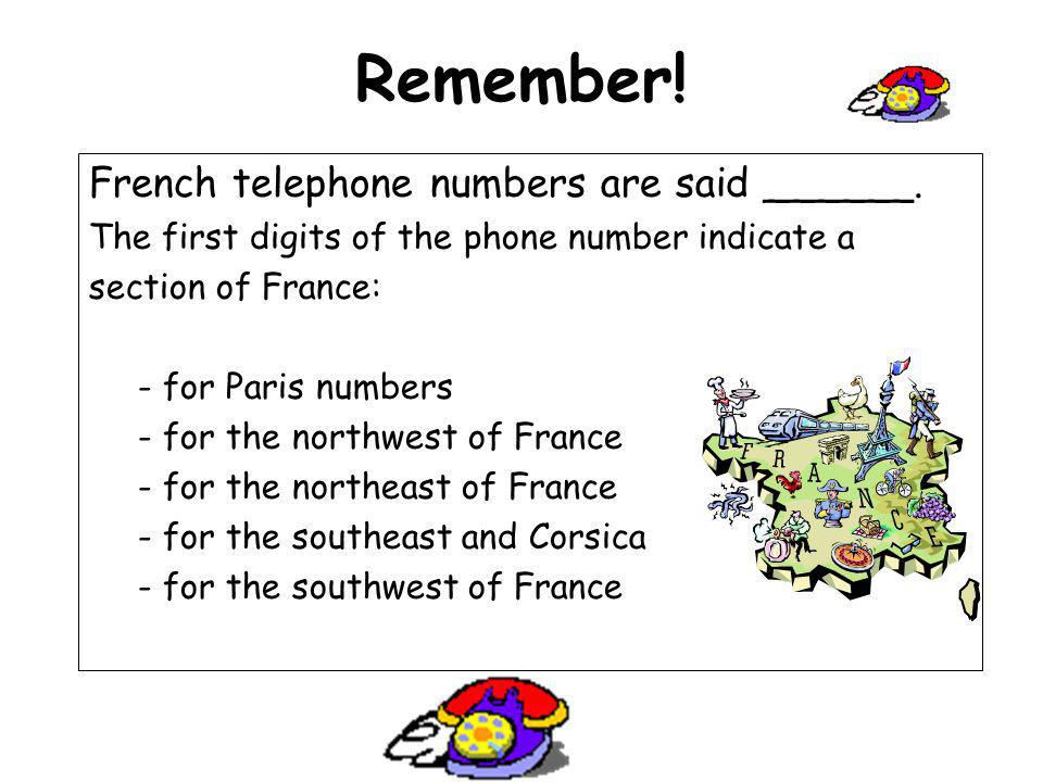Remember! French telephone numbers are said ______.