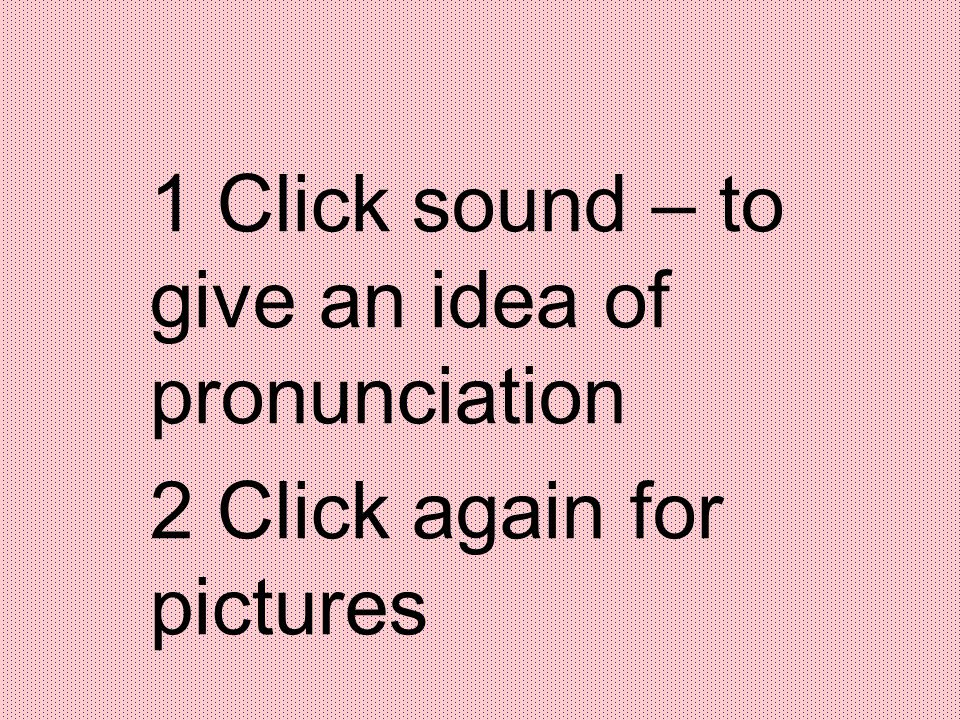 1 Click sound – to give an idea of pronunciation