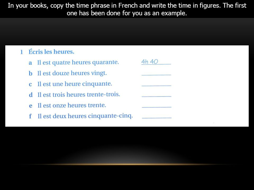 In your books, copy the time phrase in French and write the time in figures.