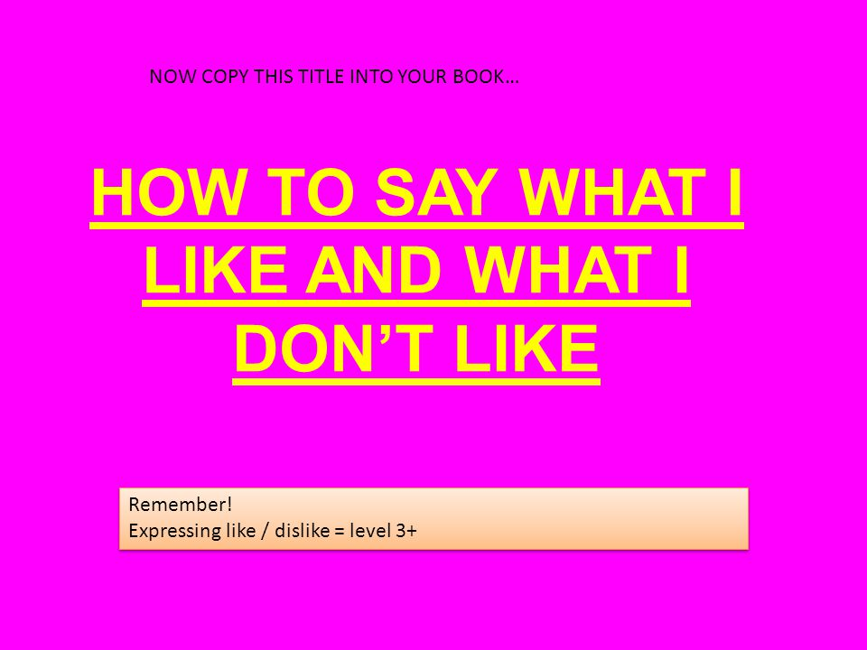 HOW TO SAY WHAT I LIKE AND WHAT I DON'T LIKE