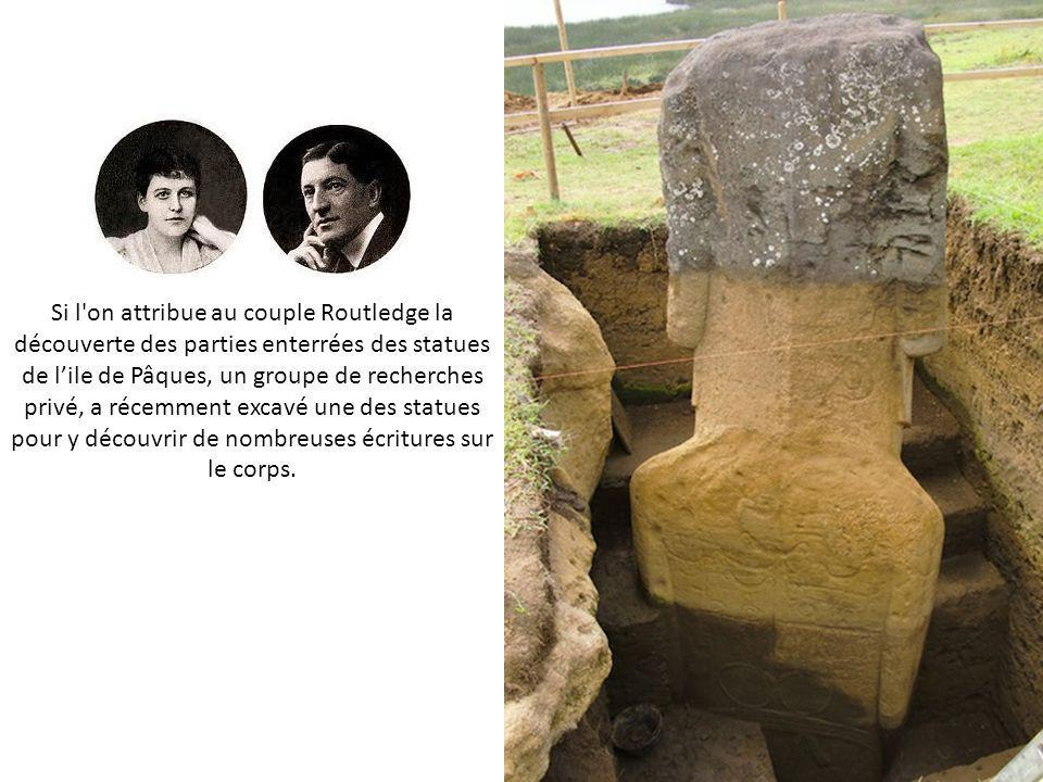 Si l on attribue au couple Routledge la découverte des parties enterrées des statues de l'ile de Pâques, un groupe de recherches privé, a récemment excavé une des statues pour y découvrir de nombreuses écritures sur le corps.