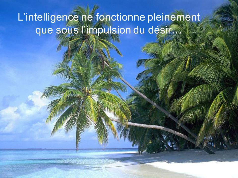 L'intelligence ne fonctionne pleinement que sous l'impulsion du désir…