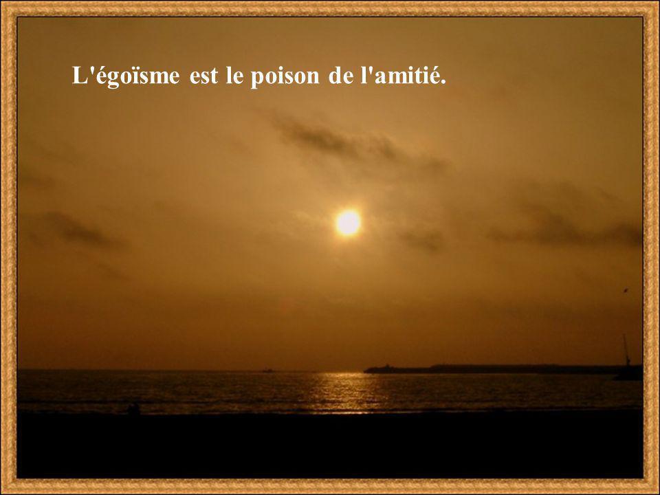 L égoïsme est le poison de l amitié.