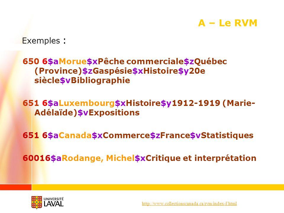 A – Le RVM Exemples : 6$aMorue$xPêche commerciale$zQuébec (Province)$zGaspésie$xHistoire$y20e siècle$vBibliographie.