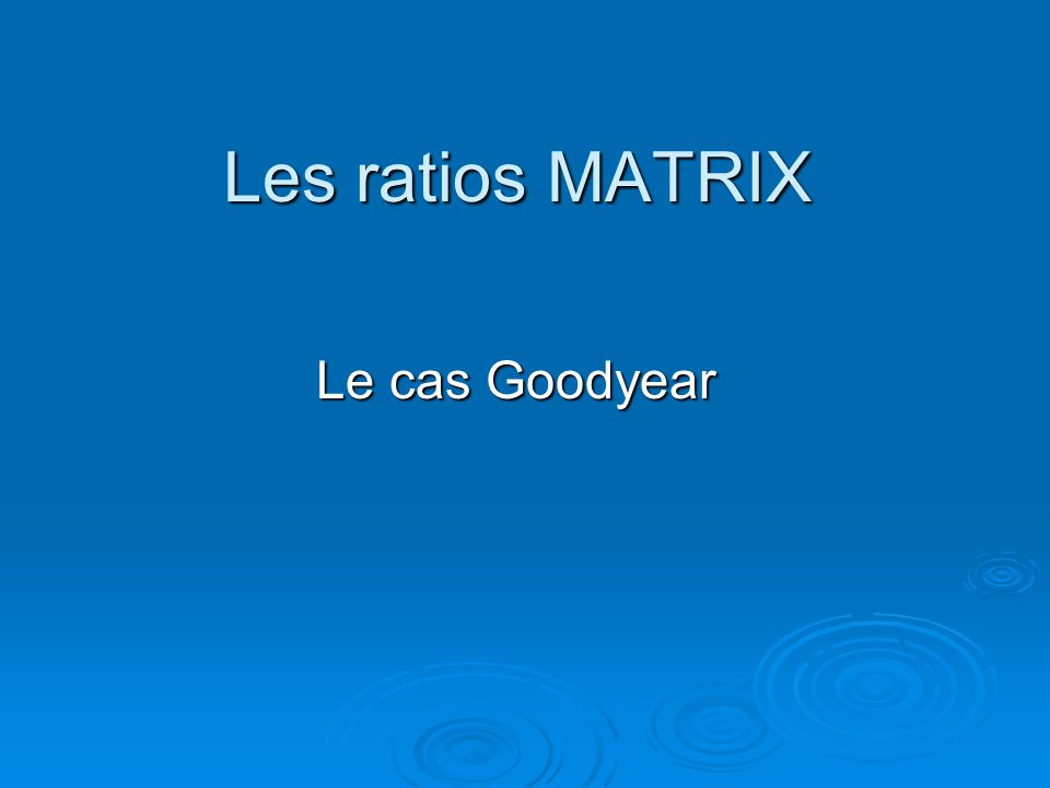 Les ratios MATRIX Le cas Goodyear