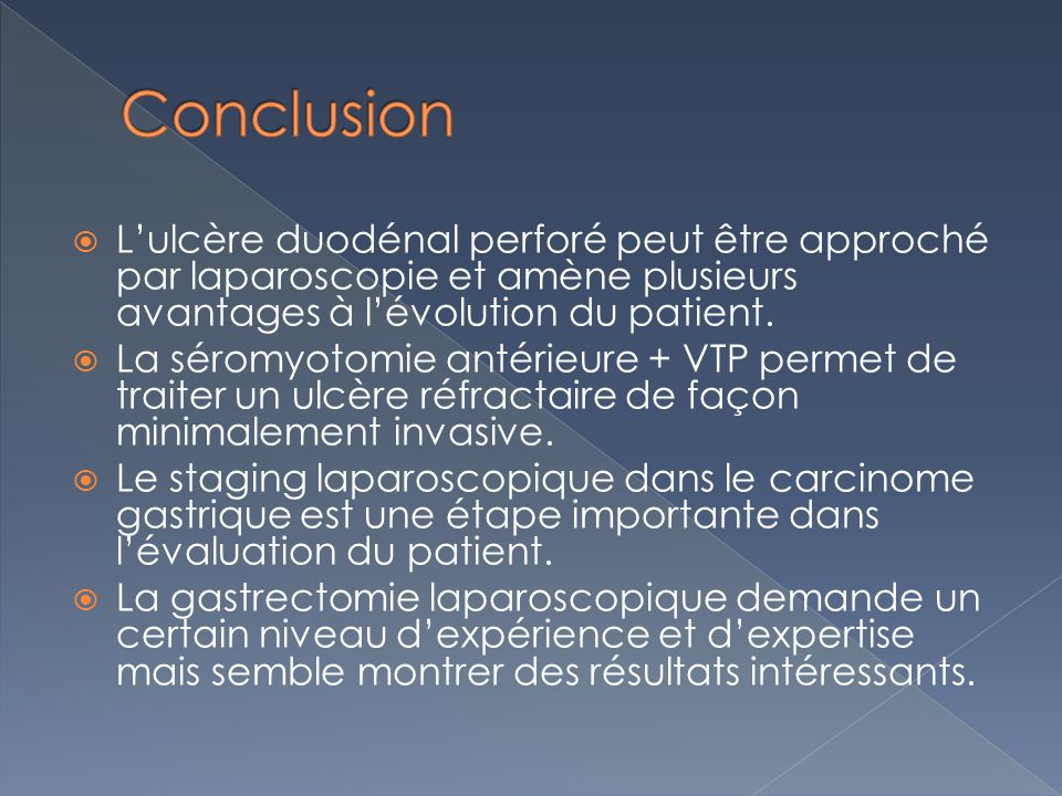 Conclusion L'ulcère duodénal perforé peut être approché par laparoscopie et amène plusieurs avantages à l'évolution du patient.