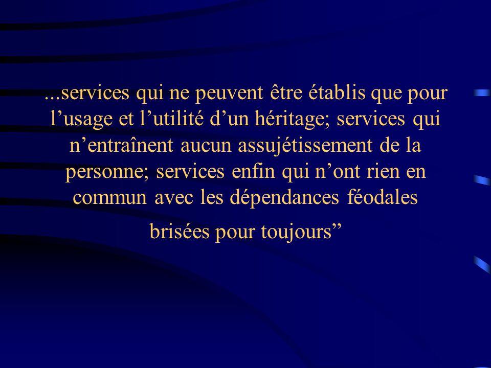 ...services qui ne peuvent être établis que pour l'usage et l'utilité d'un héritage; services qui n'entraînent aucun assujétissement de la personne; services enfin qui n'ont rien en commun avec les dépendances féodales brisées pour toujours