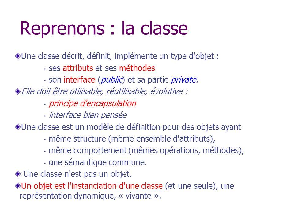 Reprenons : la classe Une classe décrit, définit, implémente un type d objet : ses attributs et ses méthodes.