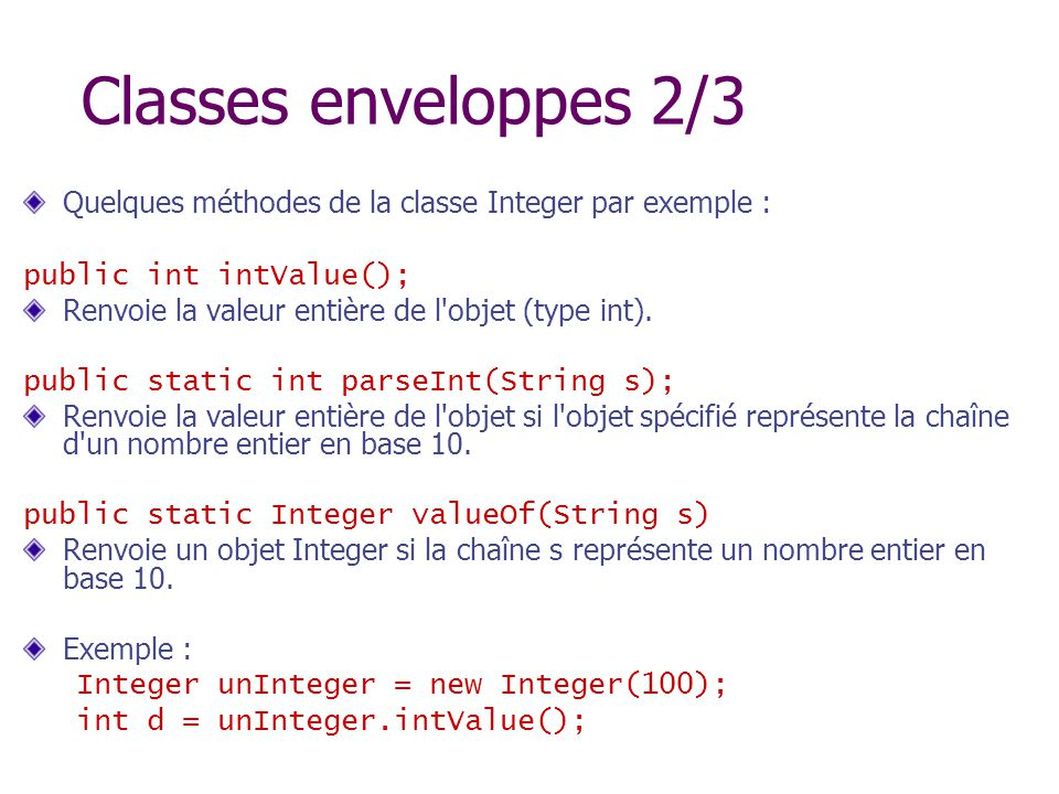 Classes enveloppes 2/3 Quelques méthodes de la classe Integer par exemple : public int intValue();
