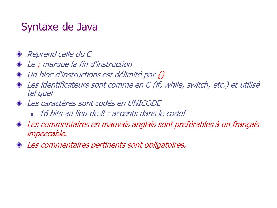 Syntaxe de Java Reprend celle du C Le ; marque la fin d instruction