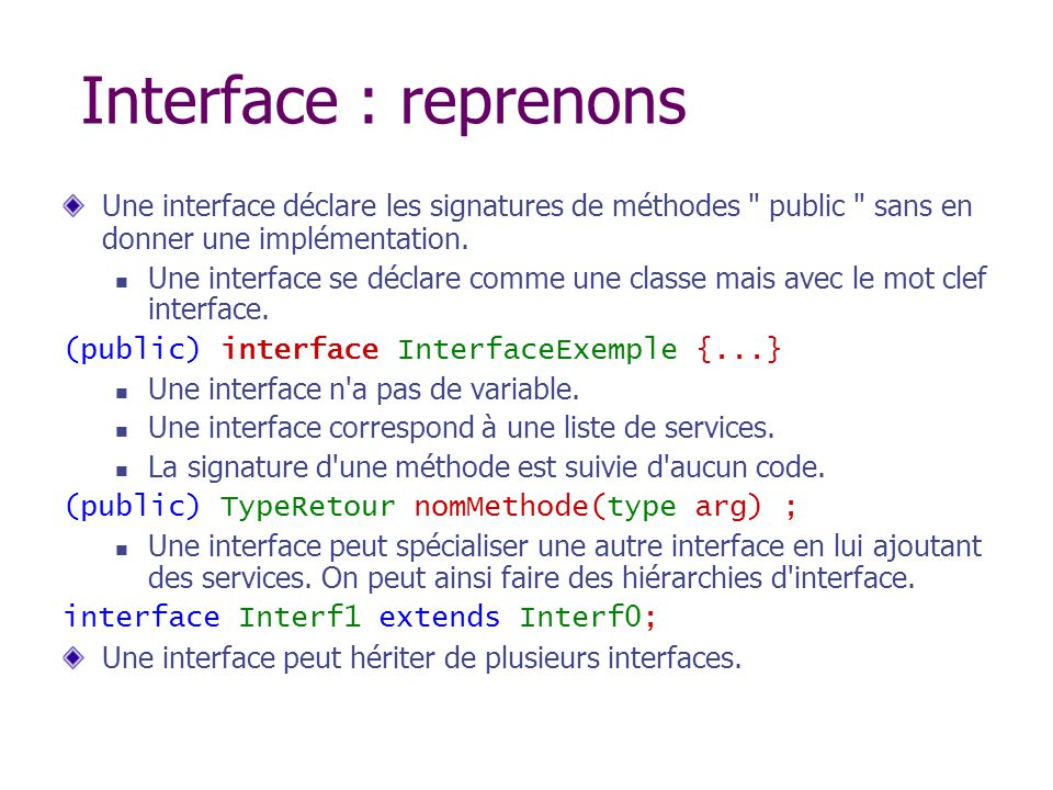 Interface : reprenons Une interface déclare les signatures de méthodes public sans en donner une implémentation.