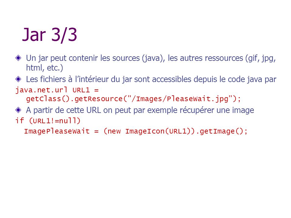 Jar 3/3 Un jar peut contenir les sources (java), les autres ressources (gif, jpg, html, etc.)