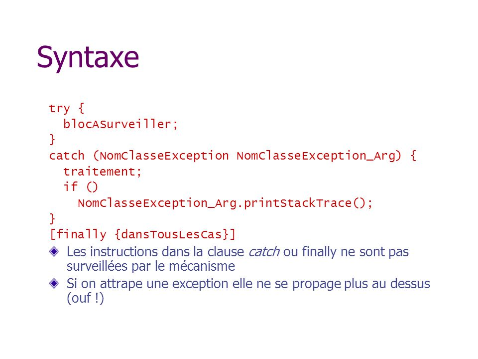 Syntaxe try { blocASurveiller; } catch (NomClasseException NomClasseException_Arg) { traitement;