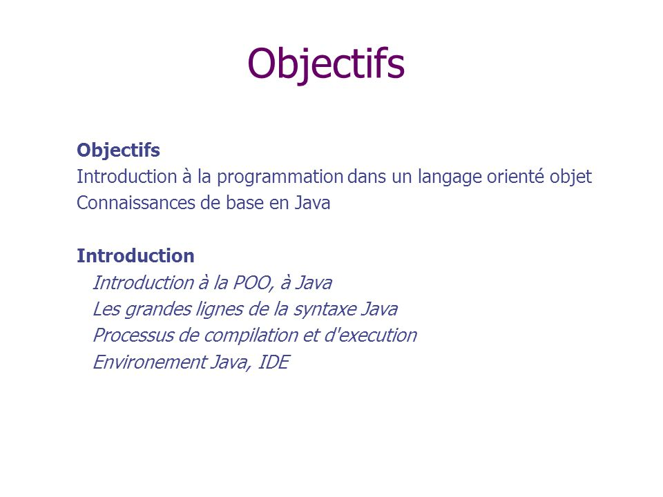 Objectifs Objectifs. Introduction à la programmation dans un langage orienté objet. Connaissances de base en Java.