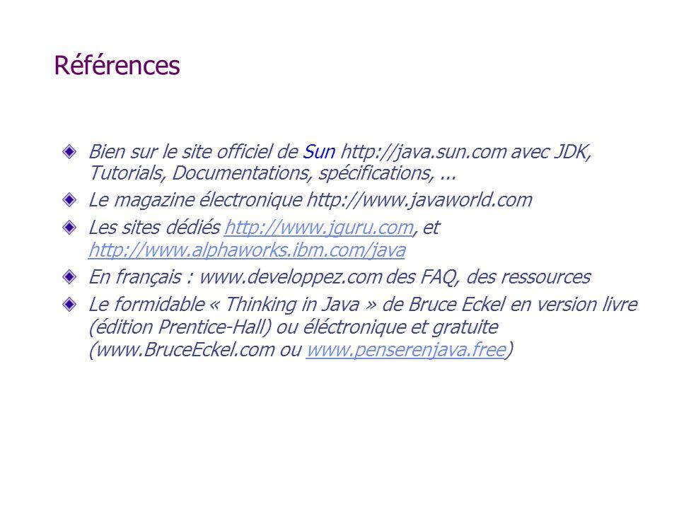 Références Bien sur le site officiel de Sun http://java.sun.com avec JDK, Tutorials, Documentations, spécifications, ...