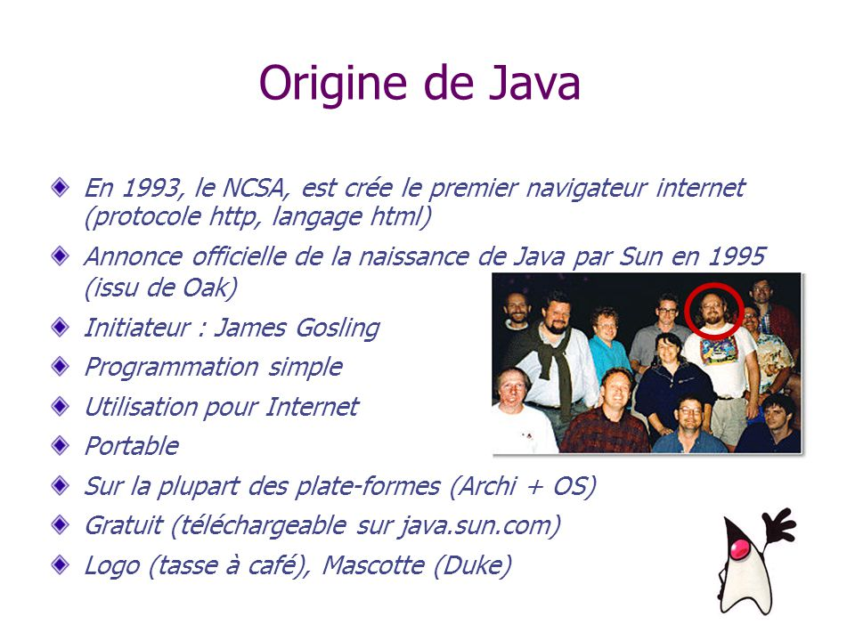 Origine de Java En 1993, le NCSA, est crée le premier navigateur internet (protocole http, langage html)