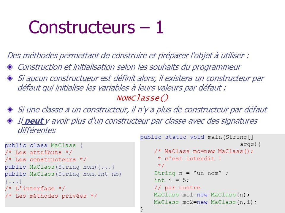 Constructeurs – 1 Des méthodes permettant de construire et préparer l objet à utiliser :