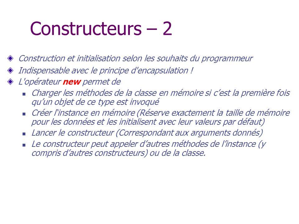 Constructeurs – 2 Construction et initialisation selon les souhaits du programmeur. Indispensable avec le principe d encapsulation !