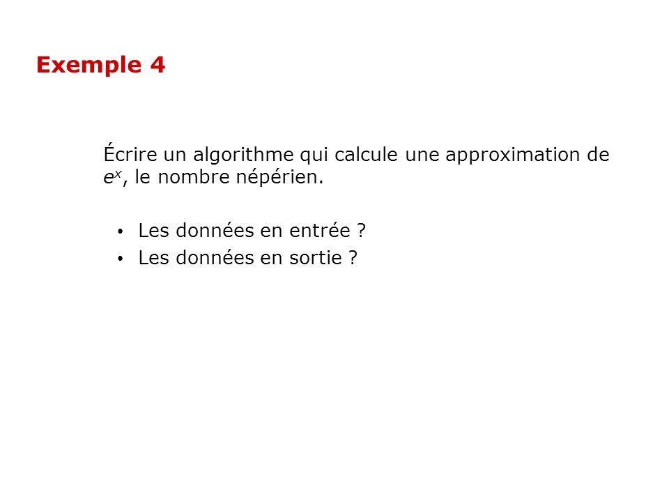 Exemple 4 Écrire un algorithme qui calcule une approximation de ex, le nombre népérien. Les données en entrée