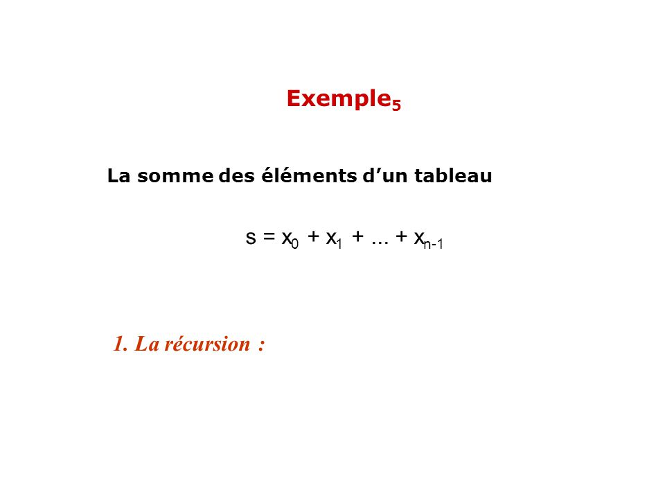 Exemple5 s = x0 + x1 + ... + xn-1 1. La récursion :