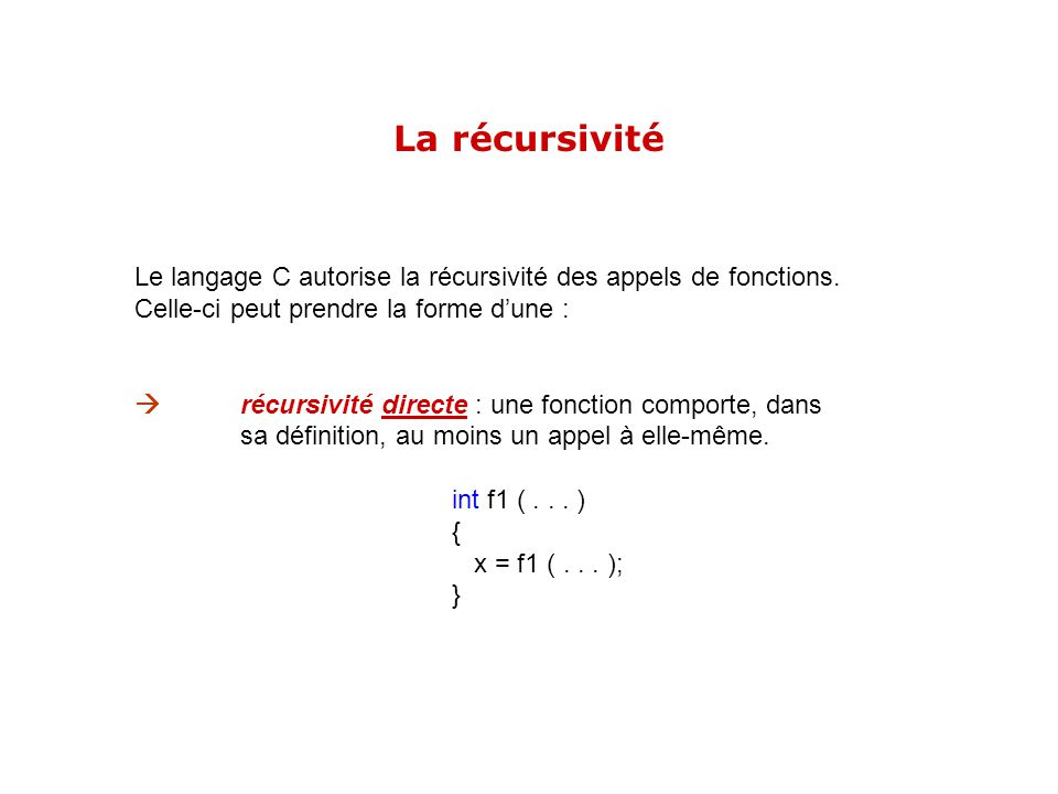 La récursivité Le langage C autorise la récursivité des appels de fonctions. Celle-ci peut prendre la forme d'une :