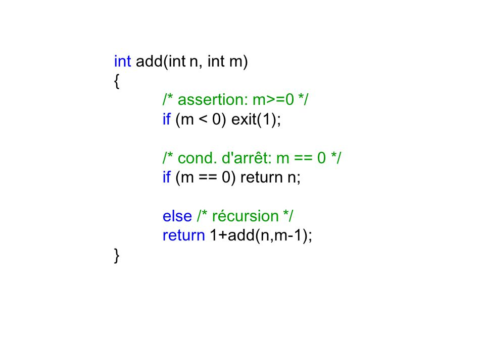 int add(int n, int m) { /* assertion: m>=0 */ if (m < 0) exit(1); /* cond. d arrêt: m == 0 */ if (m == 0) return n;