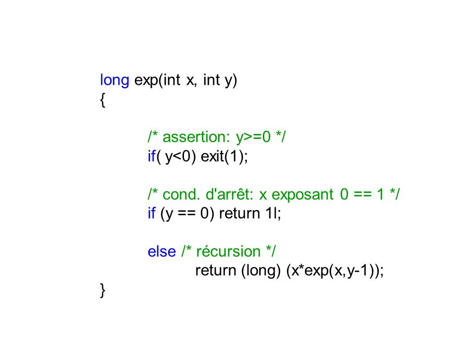 long exp(int x, int y) { /* assertion: y>=0 */ if( y<0) exit(1); /* cond. d arrêt: x exposant 0 == 1 */