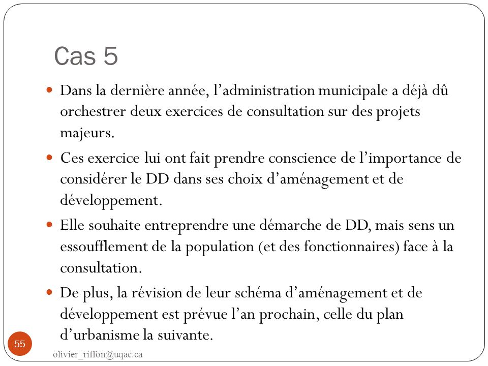 Cas 5 Dans la dernière année, l'administration municipale a déjà dû orchestrer deux exercices de consultation sur des projets majeurs.