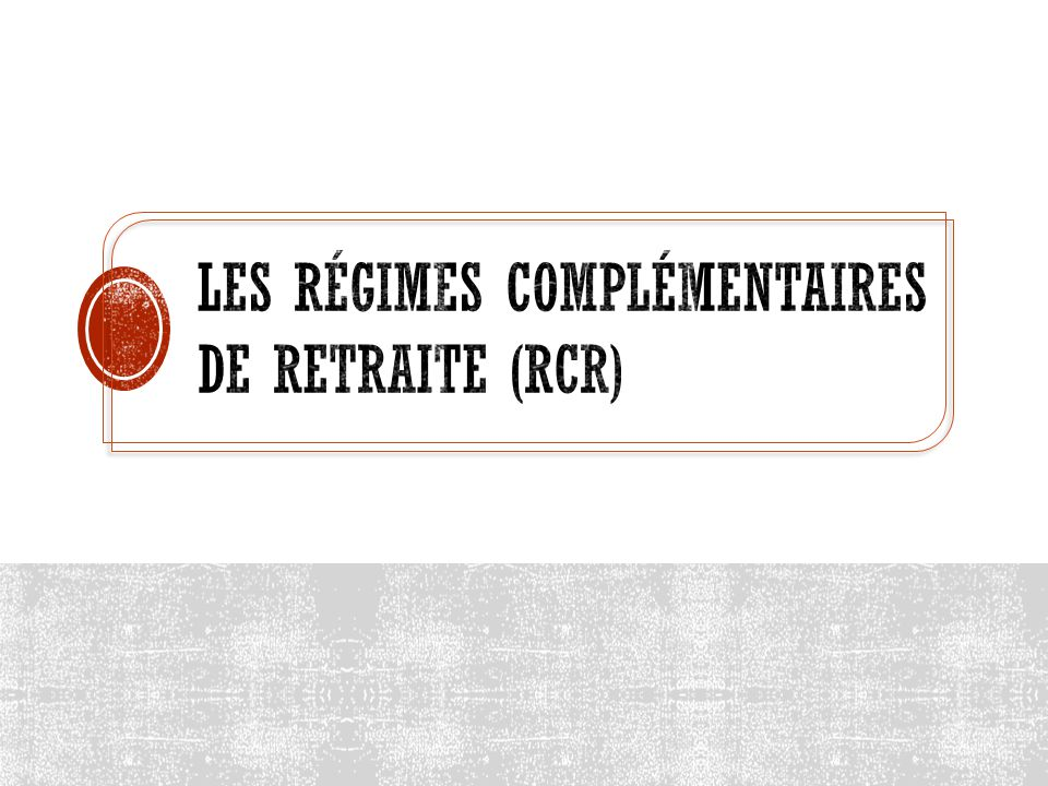 Les régimes complémentaires de retraite (RCR)