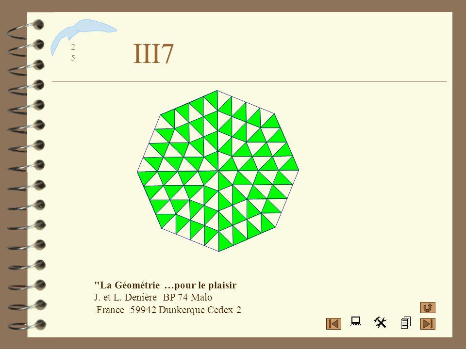 III7 La Géométrie …pour le plaisir J. et L. Denière BP 74 Malo France 59942 Dunkerque Cedex 2