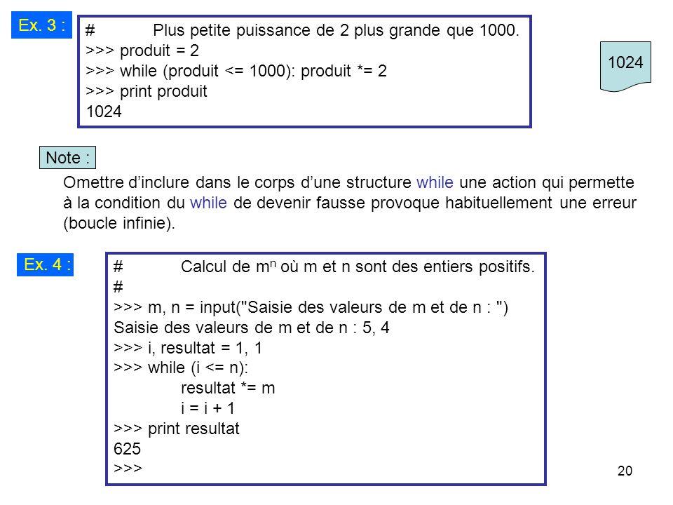 Ex. 3 : # Plus petite puissance de 2 plus grande que 1000. >>> produit = 2. >>> while (produit <= 1000): produit *= 2.