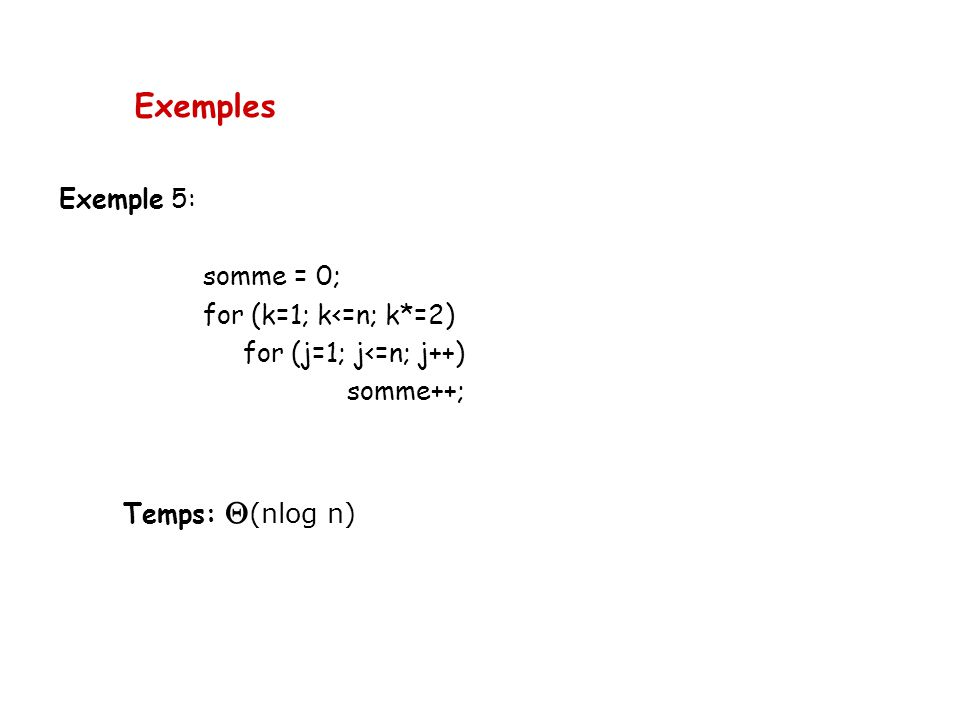 Exemples Exemple 5: somme = 0; for (k=1; k<=n; k*=2)
