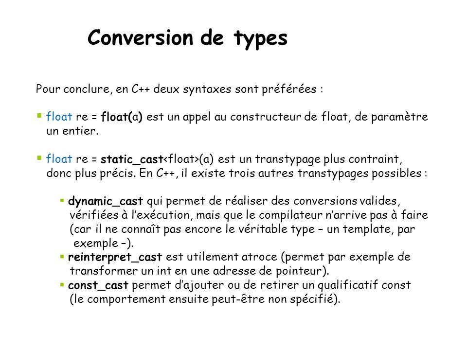 Conversion de types Pour conclure, en C++ deux syntaxes sont préférées : float re = float(a) est un appel au constructeur de float, de paramètre.