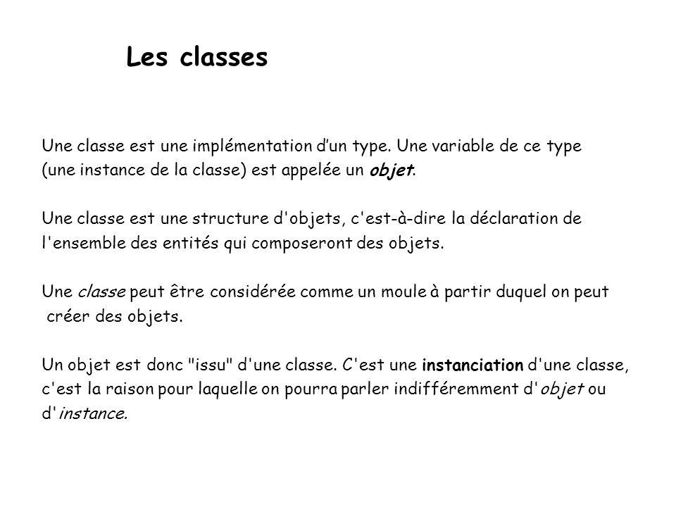 Les classes Une classe est une implémentation d'un type. Une variable de ce type. (une instance de la classe) est appelée un objet.