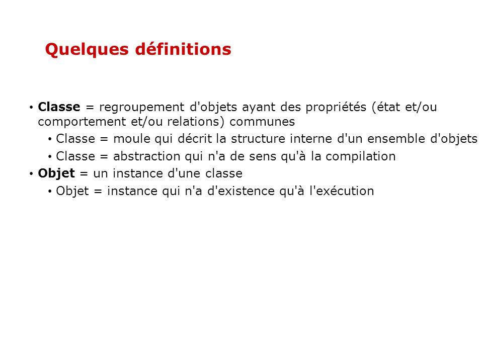 Quelques définitions Classe = regroupement d objets ayant des propriétés (état et/ou comportement et/ou relations) communes.
