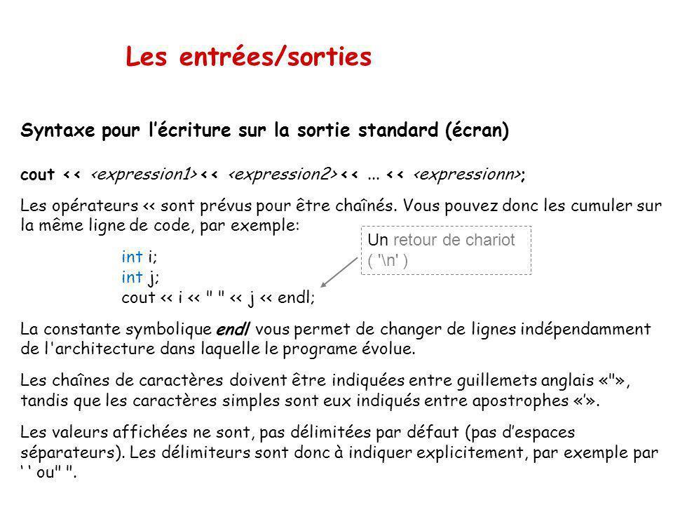 Les entrées/sorties Syntaxe pour l'écriture sur la sortie standard (écran) cout << <expression1> << <expression2> << ... << <expressionn>;