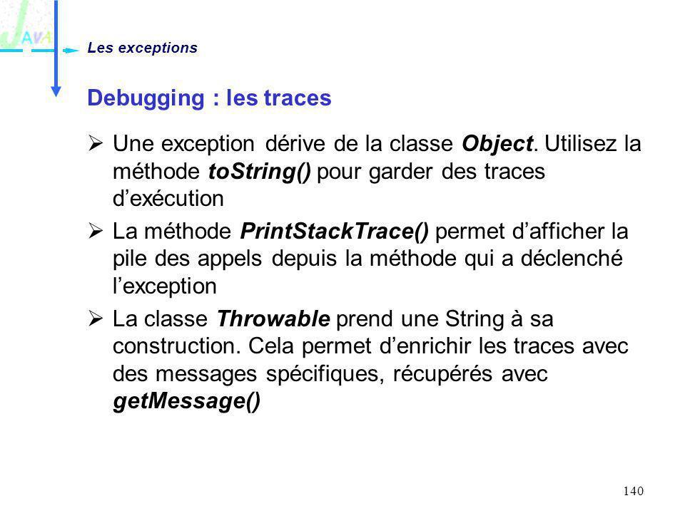 Les exceptions Debugging : les traces. Une exception dérive de la classe Object. Utilisez la méthode toString() pour garder des traces d'exécution.
