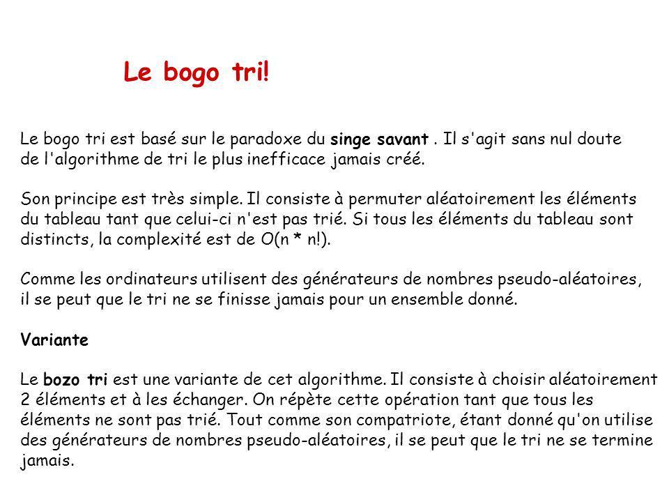 Le bogo tri! Le bogo tri est basé sur le paradoxe du singe savant . Il s agit sans nul doute. de l algorithme de tri le plus inefficace jamais créé.